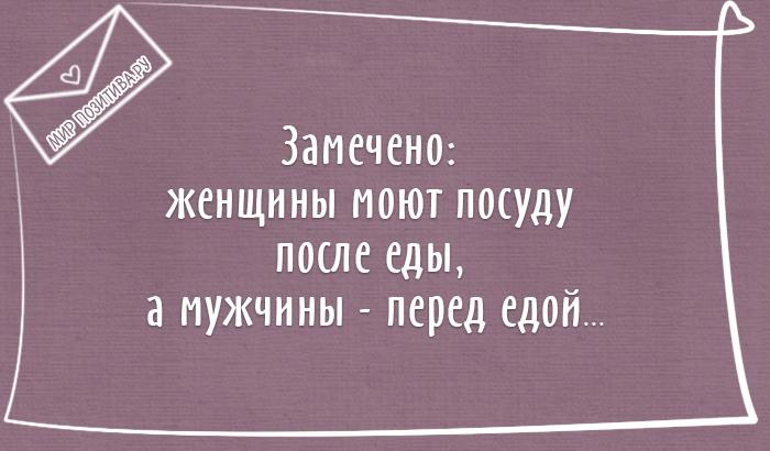 Замечено: женщины моют посуду после еды, а мужчины - перед едой...