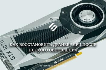 Как восстановить видеодрайвер (драйвер GPU) после неудачного обновления